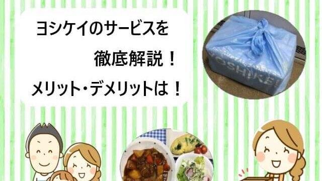 ヨシケイのサービスを徹底解説!メリット・デメリットは!【体験談あり!】