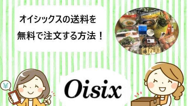 オイシックスを送料無料で注文する方法!【入会キャンペーン特典!】