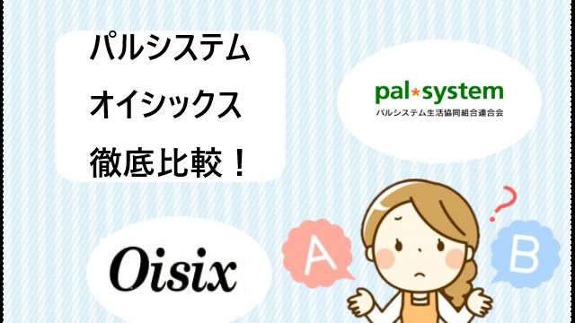 パルシステムVSオイシックスを徹底比較!【まだ迷ってるの!】